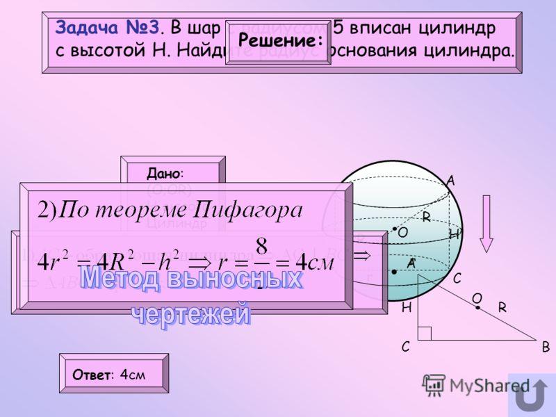 Задача 3. В шар с радиусом 5 вписан цилиндр с высотой Н. Найдите радиус основания цилиндра. O Дано: (O;OR) H-высота Цилиндр Найти: R=? Решение: H R R r r А ВC Ответ: 4cм.. A BC. O H R