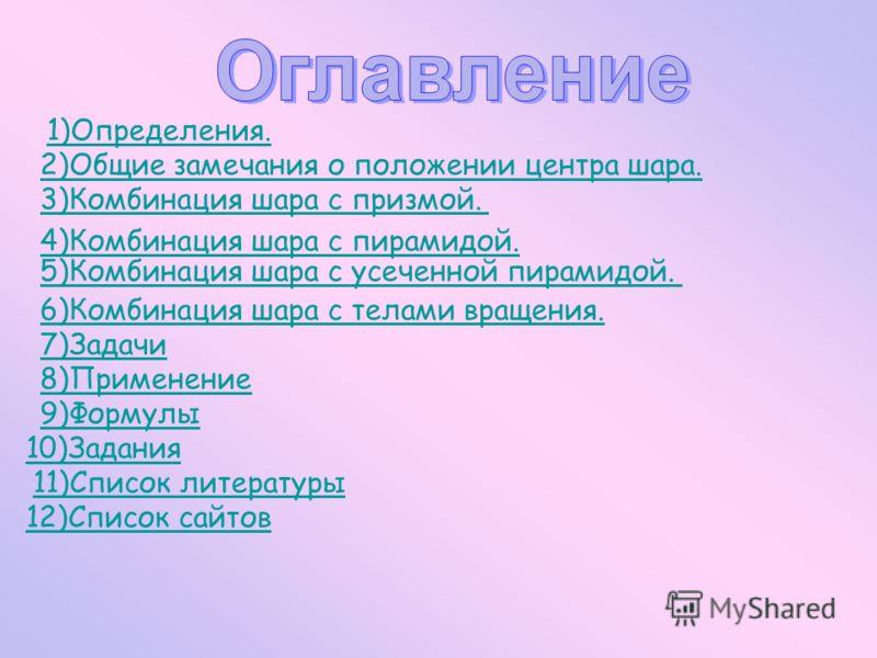 1)Определения. 2)Общие замечания о положении центра шара. 3)Комбинация шара с призмой. 4)Комбинация шара с пирамидой. 5)Комбинация шара с усеченной пирамидой. 6)Комбинация шара с телами вращения. 7)Задачи 8)Применение 9)Формулы 10)Задания 11)Список л