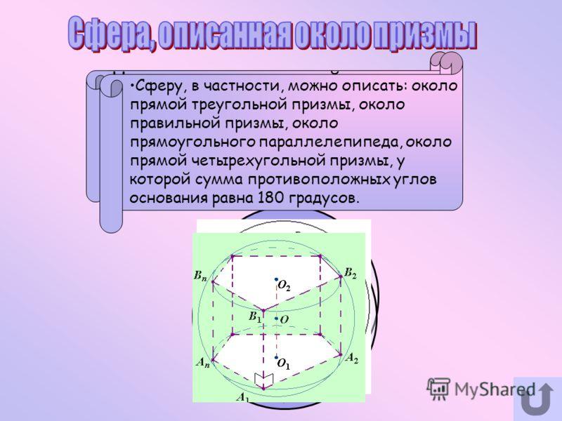 Сферу можно описать около призмы в том и только в том случае, если призма прямая и около ее основания можно описать окружность. Центр сферы, описанной около прямой призмы, лежит на середине высоты призмы, проведенной через центр круга, описанного око