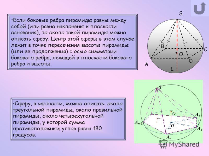 S A D B C O L Если боковые ребра пирамиды равны между собой (или равно наклонены к плоскости основания), то около такой пирамиды можно описать сферу. Центр этой сферы в этом случае лежит в точке пересечения высоты пирамиды (или ее продолжения) с осью