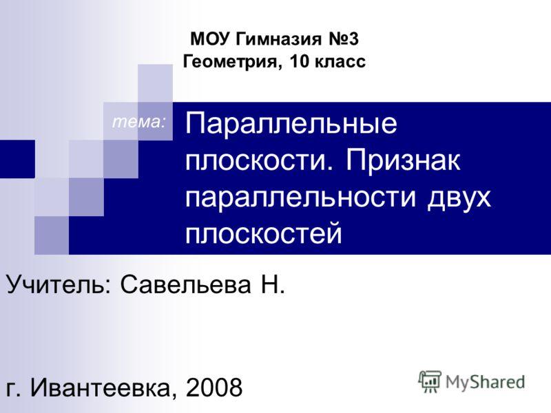Параллельные плоскости. Признак параллельности двух плоскостей Учитель: Савельева H. г. Ивантеевка, 2008 МОУ Гимназия 3 Геометрия, 10 класс тема: