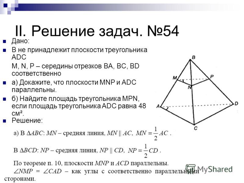 II. Решение задач. 54 Решение: Дано: B не принадлежит плоскости треугольника ADC M, N, P – середины отрезков BA, BC, BD соответственно а) Докажите, что плоскости MNP и ADC параллельны. б) Найдите площадь треугольника MPN, если площадь треугольника AD