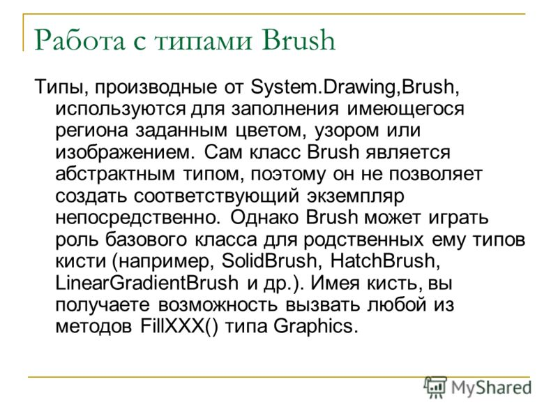 Работа с типами Brush Типы, производные от System.Drawing,Brush, используются для заполнения имеющегося региона заданным цветом, узором или изображением. Сам класс Brush является абстрактным типом, поэтому он не позволяет создать соответствующий экзе