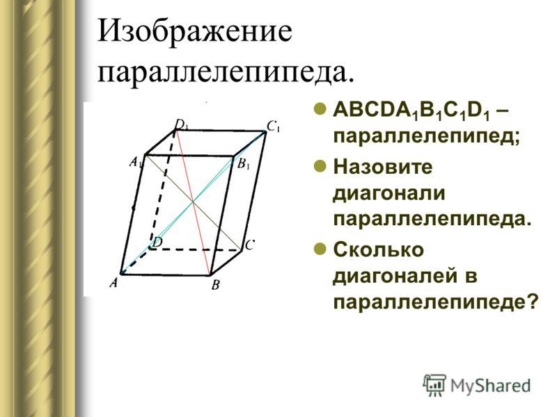 Изображение параллелепипеда. ABCDA 1 B 1 C 1 D 1 – параллелепипед; Назовите диагонали параллелепипеда. Сколько диагоналей в параллелепипеде?