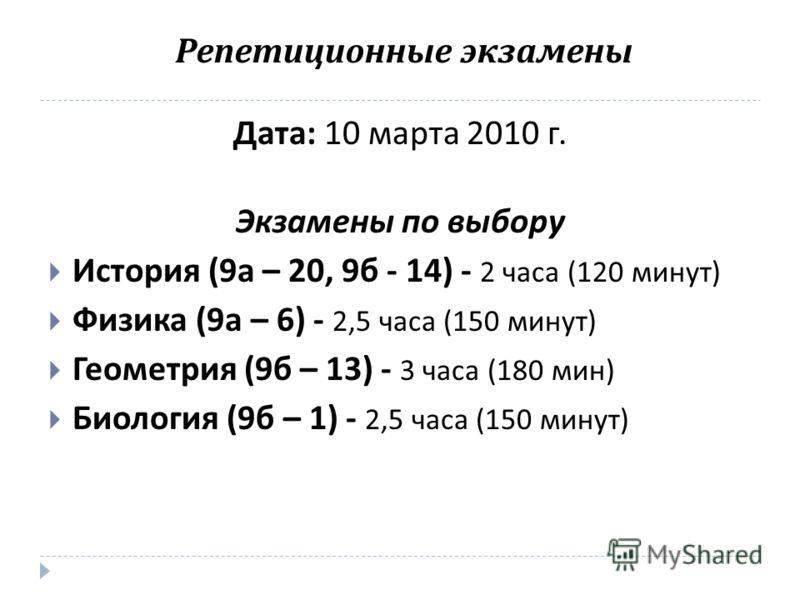 Репетиционные экзамены Дата : 10 марта 2010 г. Экзамены по выбору История (9 а – 20, 9 б - 14) - 2 часа (120 минут ) Физика (9 а – 6) - 2,5 часа (150 минут ) Геометрия (9 б – 13) - 3 часа (180 мин ) Биология (9 б – 1) - 2,5 часа (150 минут )