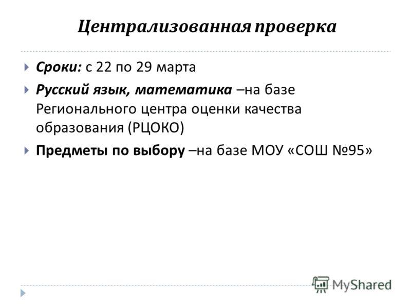 Сроки : с 22 по 29 марта Русский язык, математика – на базе Регионального центра оценки качества образования ( РЦОКО ) Предметы по выбору – на базе МОУ « СОШ 95» Централизованная проверка