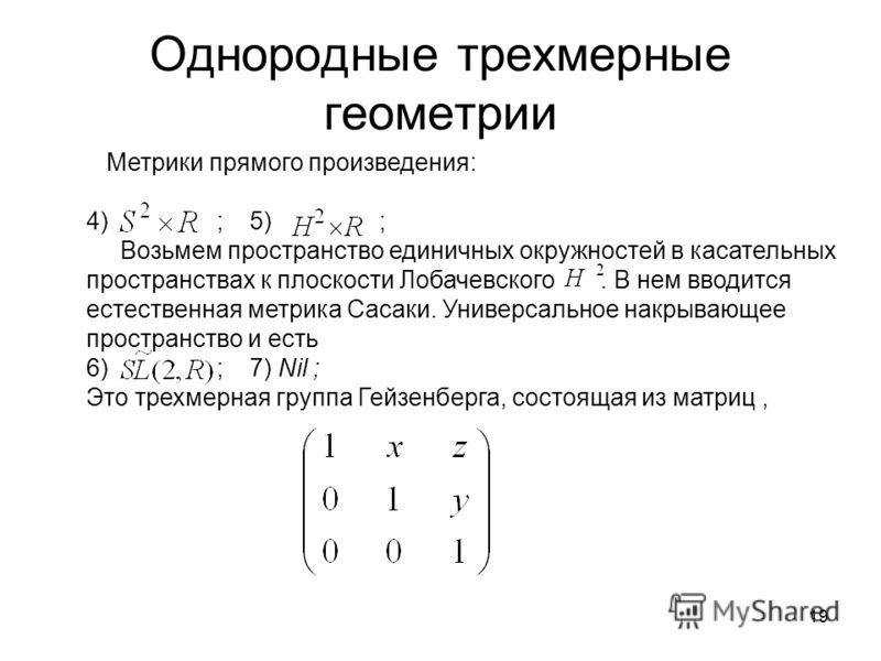 19 Однородные трехмерные геометрии Метрики прямого произведения: 4) ; 5) ; Возьмем пространство единичных окружностей в касательных пространствах к плоскости Лобачевского. В нем вводится естественная метрика Сасаки. Универсальное накрывающее простран