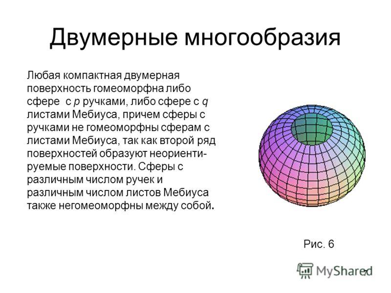 7 Двумерные многообразия Любая компактная двумерная поверхность гомеоморфна либо сфере с p ручками, либо сфере с q листами Мебиуса, причем сферы с ручками не гомеоморфны сферам с листами Мебиуса, так как второй ряд поверхностей образуют неориенти- ру