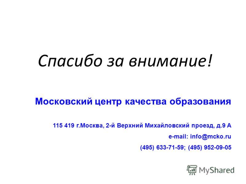 Спасибо за внимание! Московский центр качества образования 115 419 г.Москва, 2-й Верхний Михайловский проезд, д.9 А e-mail: info@mcko.ru (495) 633-71-59; (495) 952-09-05