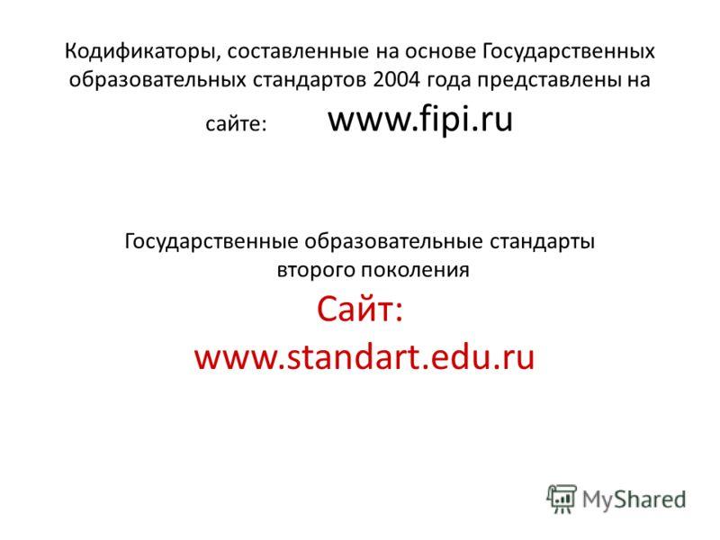 Кодификаторы, составленные на основе Государственных образовательных стандартов 2004 года представлены на сайте: www.fipi.ru Государственные образовательные стандарты второго поколения Сайт: www.standart.edu.ru
