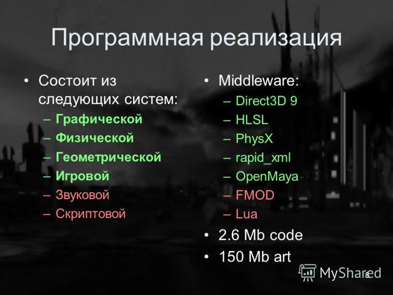 Программная реализация Состоит из следующих систем: –Графической –Физической –Геометрической –Игровой –Звуковой –Скриптовой Middleware: –Direct3D 9 –HLSL –PhysX –rapid_xml –OpenMaya –FMOD –Lua 2.6 Mb code 150 Mb art 8