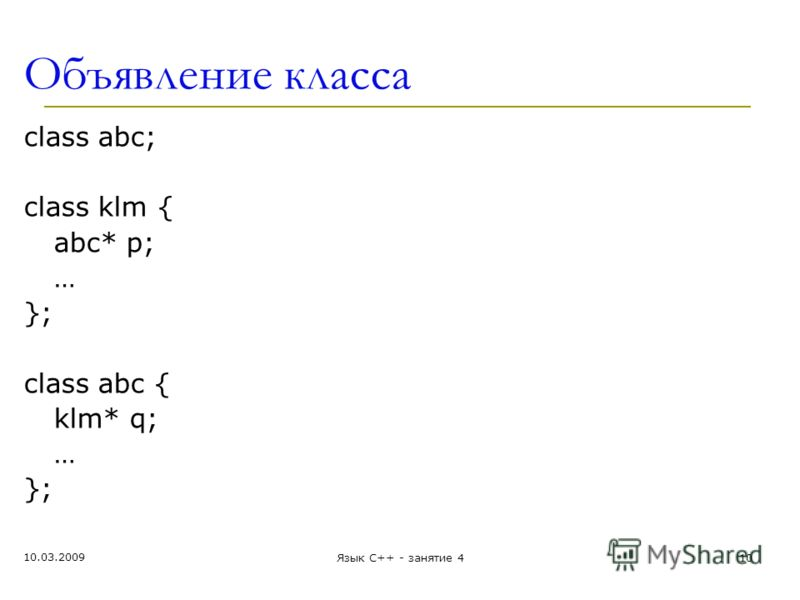Объявление класса class abc; class klm { abc* p; … }; class abc { klm* q; … }; 10.03.2009 10Язык С++ - занятие 4