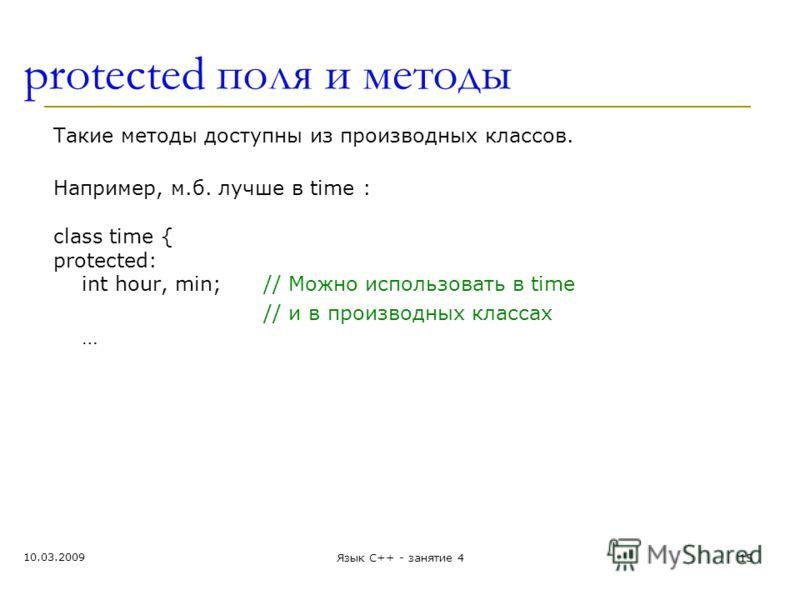 protected поля и методы Такие методы доступны из производных классов. Например, м.б. лучше в time : class time { protected: int hour, min;// Можно использовать в time // и в производных классах … 10.03.2009 Язык С++ - занятие 415
