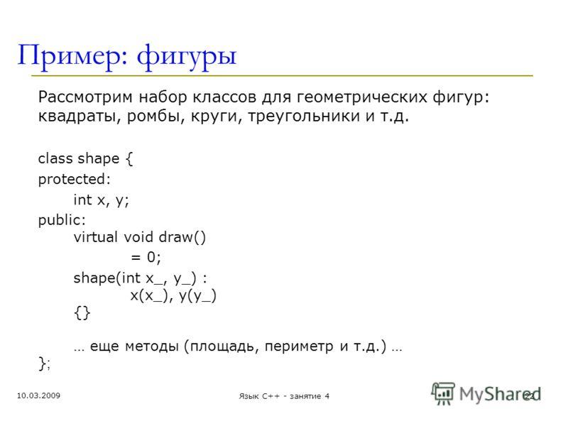 Пример: фигуры Рассмотрим набор классов для геометрических фигур: квадраты, ромбы, круги, треугольники и т.д. class shape { protected: int x, y; public: virtual void draw() = 0; shape(int x_, y_) : x(x_), y(y_) {} … еще методы (площадь, периметр и т.