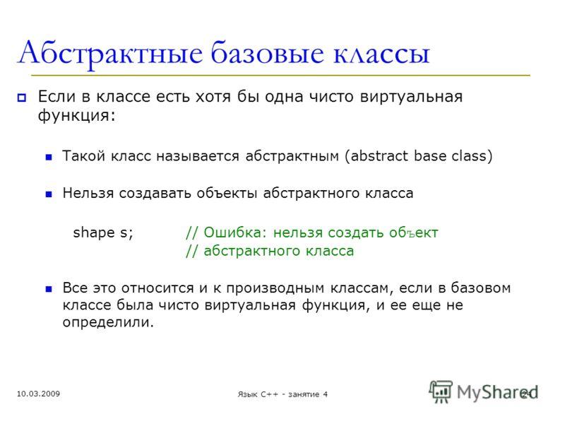 Абстрактные базовые классы Если в классе есть хотя бы одна чисто виртуальная функция: Такой класс называется абстрактным (abstract base class) Нельзя создавать объекты абстрактного класса shape s;// Ошибка: нельзя создать об ъ ект // абстрактного кла