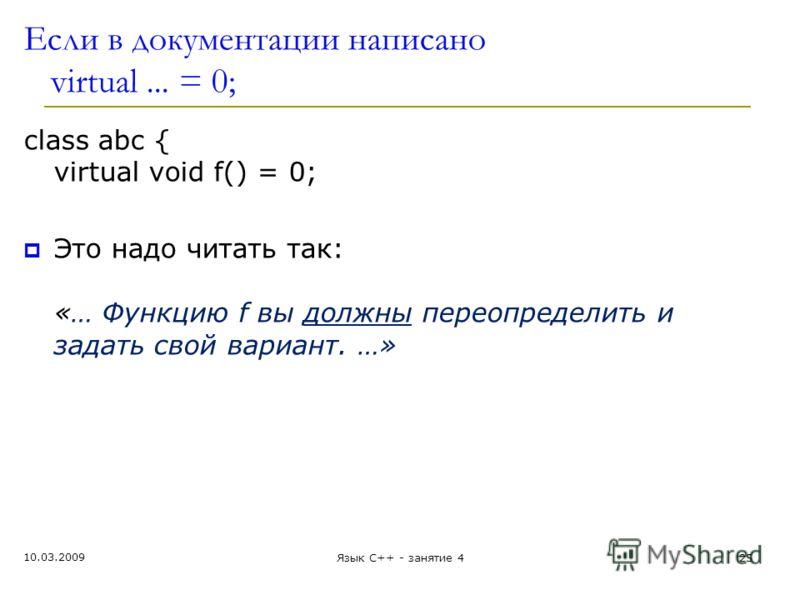 Если в документации написано virtual... = 0; class abc { virtual void f() = 0; Это надо читать так: «… Функцию f вы должны переопределить и задать свой вариант. …» 10.03.2009 Язык С++ - занятие 425