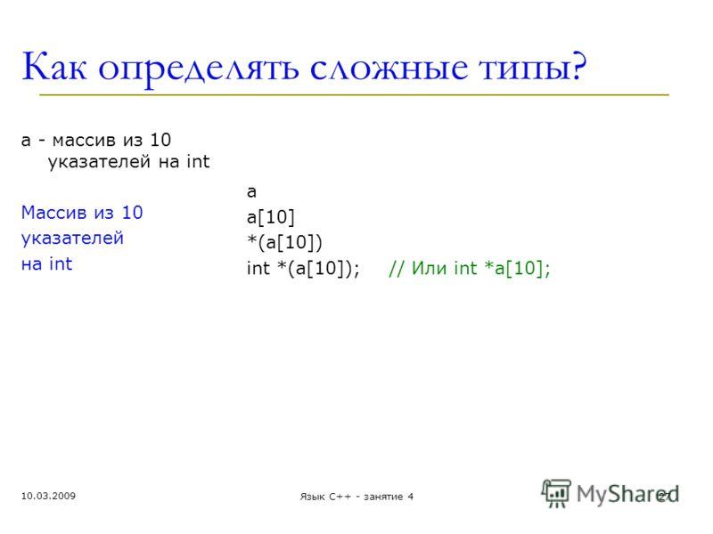 Как определять сложные типы? a - массив из 10 укaзателей на int Массив из 10 указателей на int a a[10] *(a[10]) int *(a[10]); // Или int *a[10]; 10.03.2009 Язык С++ - занятие 427