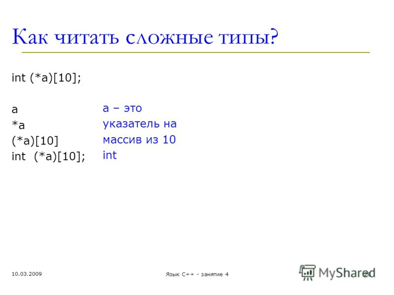 Как читать сложные типы? int (*a)[10]; а *a*a (*a)[10] int (*a)[10]; a – это указатель на массив из 10 int 10.03.2009 Язык С++ - занятие 428
