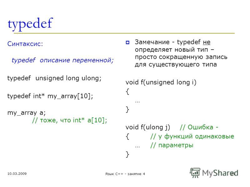 typedef Синтаксис: typedef описание переменной; typedef unsigned long ulong; typedef int* my_array[10]; my_array a; // тоже, что int* a[10]; Замечание - typedef не определяет новый тип – просто сокращенную запись для существующего типа void f(unsigne
