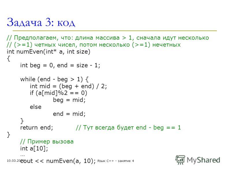Задача 3: код // Предполагаем, что: длина массива > 1, сначала идут несколько // (>=1) четных чисел, потом несколько (>=1) нечетных int numEven(int* a, int size) { int beg = 0, end = size - 1; while (end - beg > 1) { int mid = (beg + end) / 2; if (a[