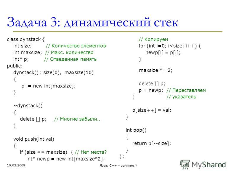 Задача 3: динамический стек class dynstack { int size; // Количество элементов int maxsize; // Макс. количество int* p; // Отведенная память public: dynstack() : size(0), maxsize(10) { p = new int[maxsize]; } ~dynstack() { delete [] p;// Многие забыл