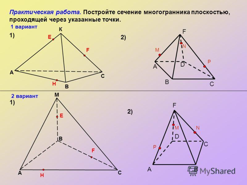 Практическая работа. Постройте сечение многогранника плоскостью, проходящей через указанные точки. M A 1) 1)1) 2)2) 2)2) В С К В A С E F H E H F 1 вариант 2 вариант D C B M N P А F D C B MN P А F