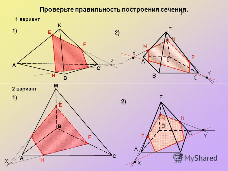 Проверьте правильность построения сечения. M A 1) 2) В С К В A С E F H E H F 1 вариант 2 вариант D C B M N P А F F X Y Z X D C B MN P А F X Y