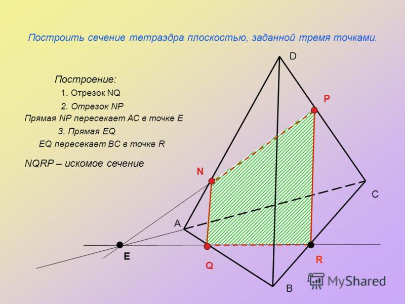 Построить сечение тетраэдра плоскостью, заданной тремя точками. Построение: А С В D N P Q R E 1. Отрезок NQ 2. Отрезок NP Прямая NP пересекает АС в точке Е 3. Прямая EQ EQ пересекает BC в точке R NQRP – искомое сечение
