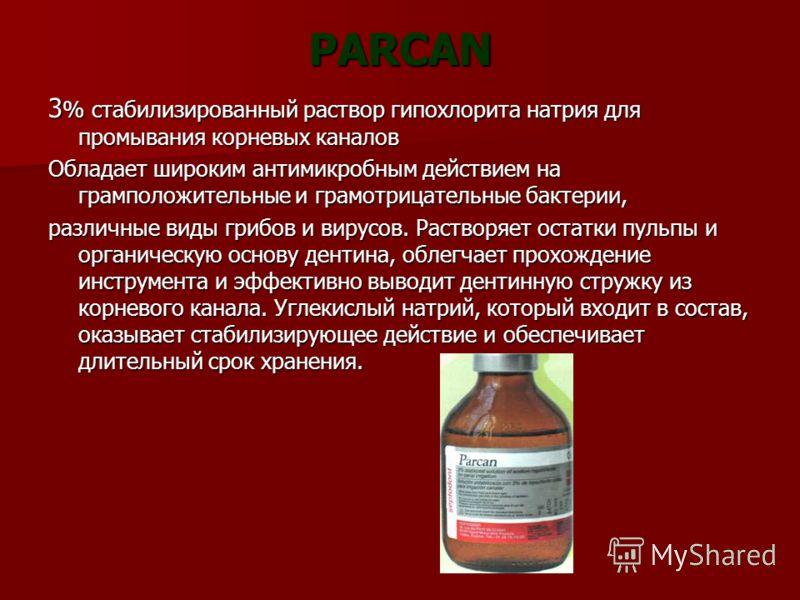PARCAN 3 % стабилизированный раствор гипохлорита натрия для промывания корневых каналов Обладает широким антимикробным действием на грамположительные и грамотрицательные бактерии, различные виды грибов и вирусов. Растворяет остатки пульпы и органичес