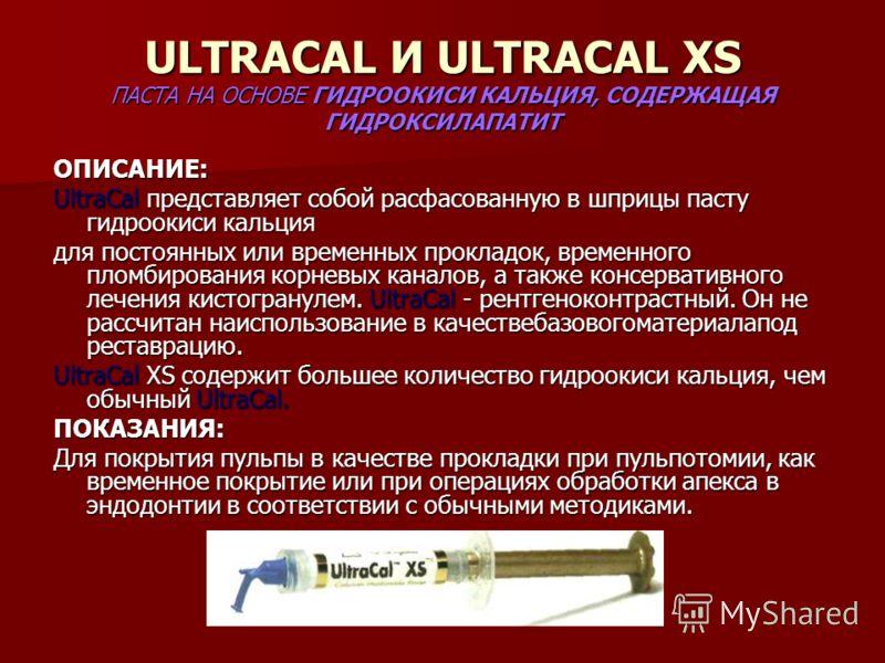 ULTRACAL И ULTRACAL XS ПАСТА НА ОСНОВЕ ГИДРООКИСИ КАЛЬЦИЯ, СОДЕРЖАЩАЯ ГИДРОКСИЛАПАТИТ ОПИСАНИЕ: UltraCal представляет собой расфасованную в шприцы пасту гидроокиси кальция для постоянных или временных прокладок, временного пломбирования корневых кана
