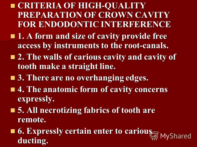 CRITERIA OF HIGH-QUALITY PREPARATION OF CROWN CAVITY FOR ENDODONTIC INTERFERENCE CRITERIA OF HIGH-QUALITY PREPARATION OF CROWN CAVITY FOR ENDODONTIC INTERFERENCE 1. A form and size of cavity provide free access by instruments to the root-canals. 1. A