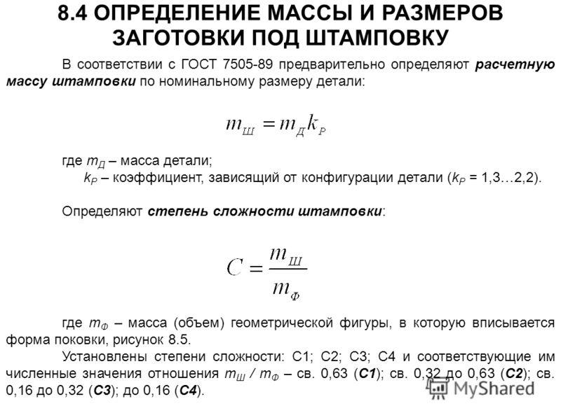 В соответствии с ГОСТ 7505-89 предварительно определяют расчетную массу штамповки по номинальному размеру детали: 8.4 ОПРЕДЕЛЕНИЕ МАССЫ И РАЗМЕРОВ ЗАГОТОВКИ ПОД ШТАМПОВКУ где m Д – масса детали; k Р – коэффициент, зависящий от конфигурации детали (k