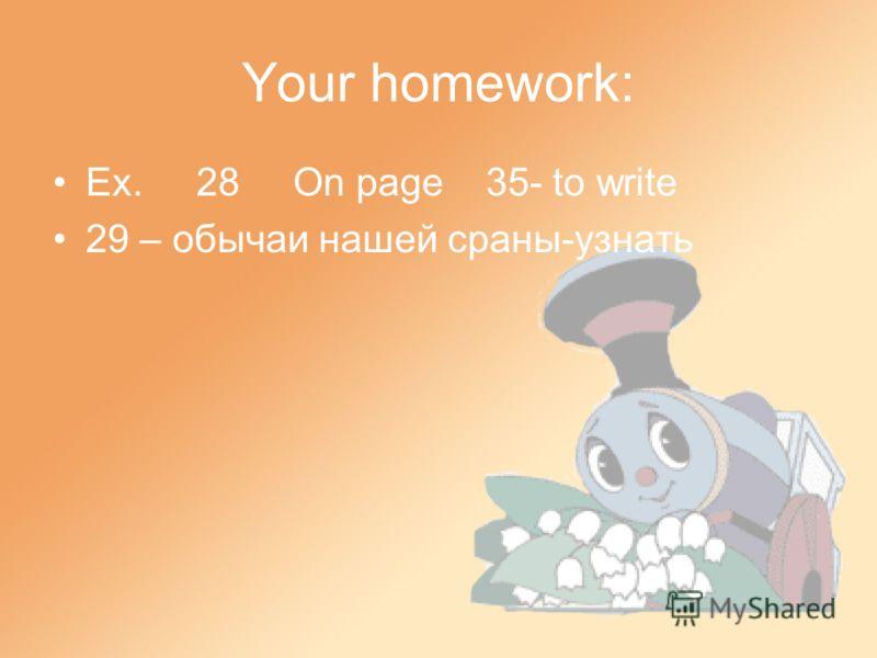 Your homework: Ex. 28 On page 35- to write 29 – обычаи нашей сраны-узнать
