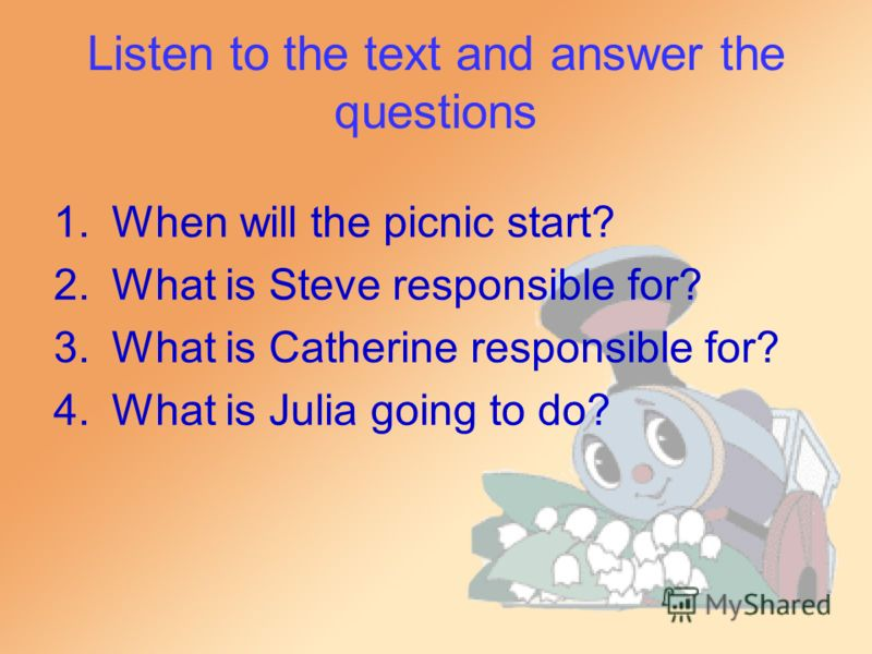 Listen to the text and answer the questions 1.When will the picnic start? 2.What is Steve responsible for? 3.What is Catherine responsible for? 4.What is Julia going to do?