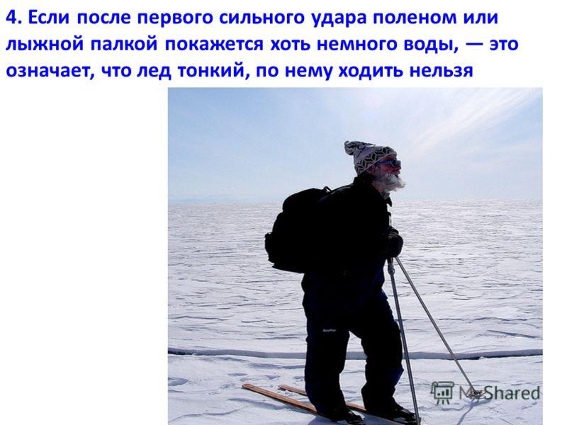 4. Если после первого сильного удара поленом или лыжной палкой покажется хоть немного воды, это означает, что лед тонкий, по нему ходить нельзя