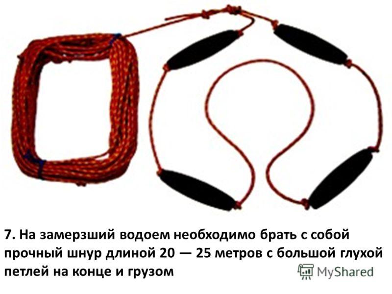 7. На замерзший водоем необходимо брать с собой прочный шнур длиной 20 25 метров с большой глухой петлей на конце и грузом