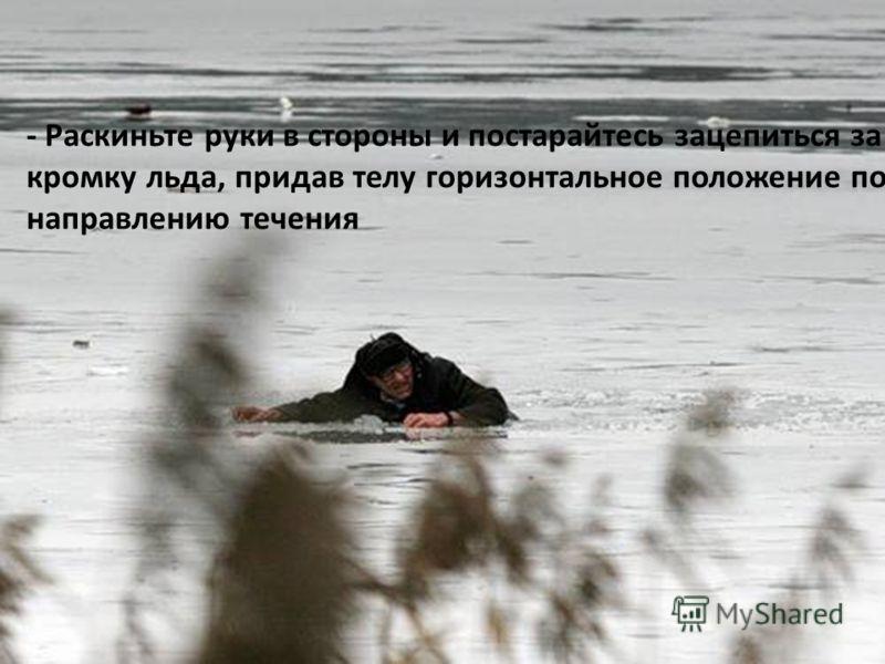 - Раскиньте руки в стороны и постарайтесь зацепиться за кромку льда, придав телу горизонтальное положение по направлению течения