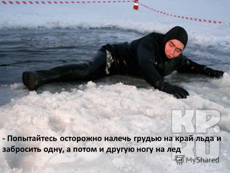 - Попытайтесь осторожно налечь грудью на край льда и забросить одну, а потом и другую ногу на лед