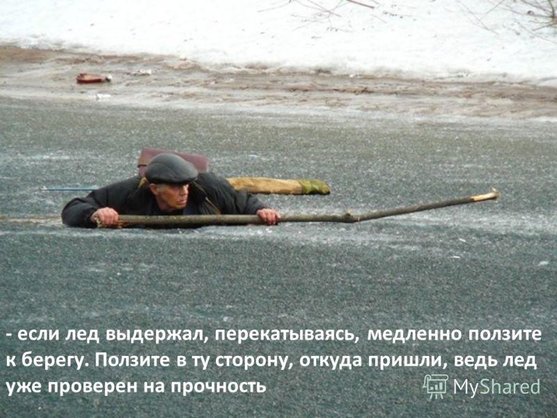 - если лед выдержал, перекатываясь, медленно ползите к берегу. Ползите в ту сторону, откуда пришли, ведь лед уже проверен на прочность