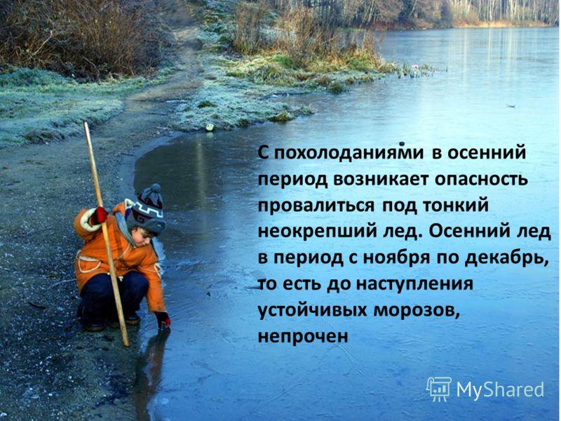 С похолоданиями в осенний период возникает опасность провалиться под тонкий неокрепший лед. Осенний лед в период с ноября по декабрь, то есть до наступления устойчивых морозов, непрочен