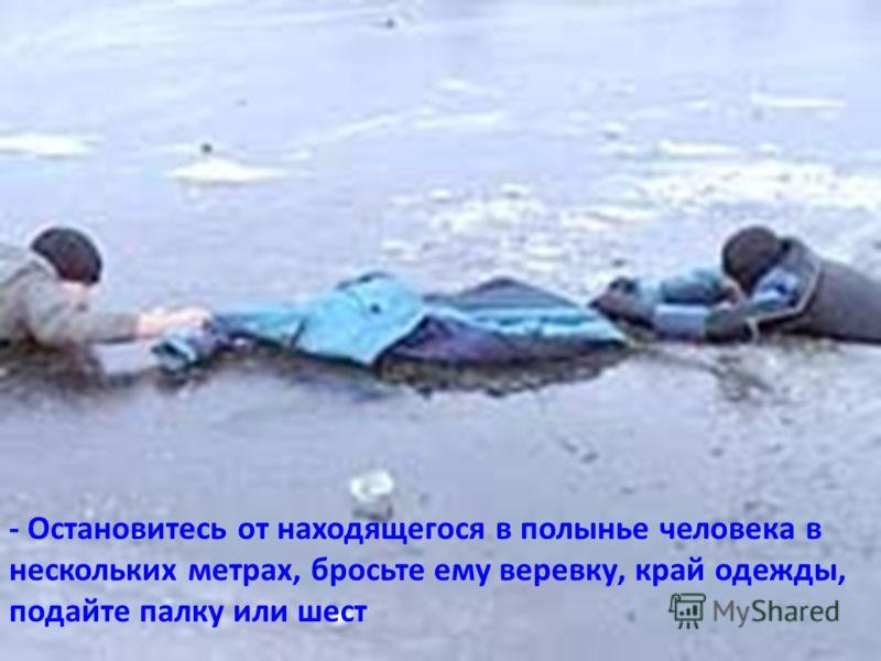 - Остановитесь от находящегося в полынье человека в нескольких метрах, бросьте ему веревку, край одежды, подайте палку или шест