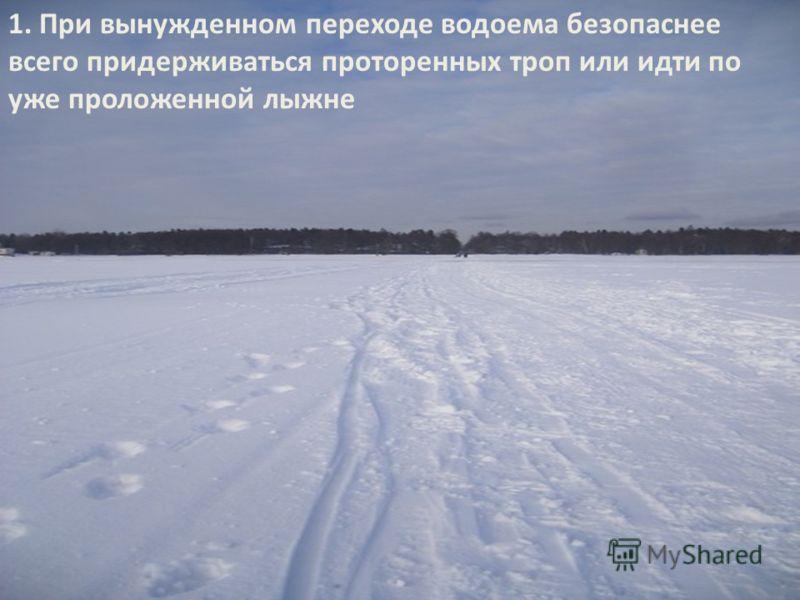 1. При вынужденном переходе водоема безопаснее всего придерживаться проторенных троп или идти по уже проложенной лыжне