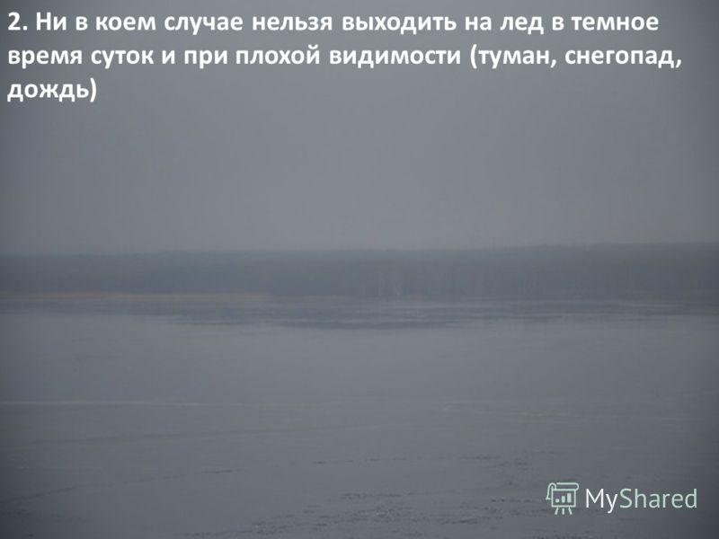 2. Ни в коем случае нельзя выходить на лед в темное время суток и при плохой видимости (туман, снегопад, дождь)