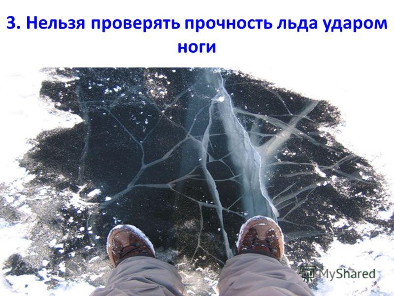 3. Нельзя проверять прочность льда ударом ноги