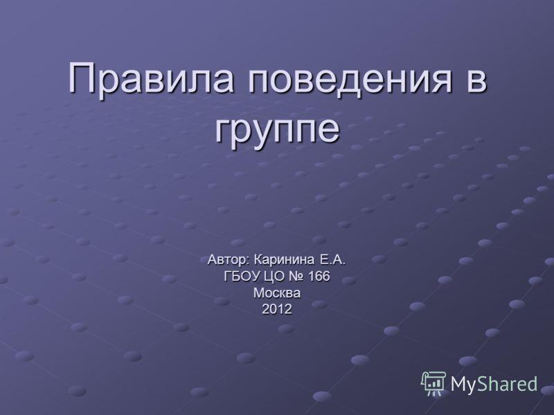 Правила поведения в группе Автор: Каринина Е.А. ГБОУ ЦО 166 Москва 2012