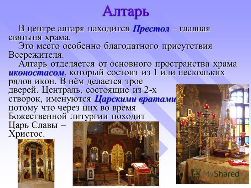 Алтарь В центре алтаря находится Престол – главная святыня храма. Это место особенно благодатного присутствия Всережителя. Алтарь отделяется от основного пространства храма иконостасом, который состоит из 1 или нескольких рядов икон. В нём делается т