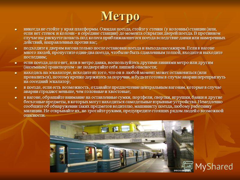 Метро никогда не стойте у края платформы. Ожидая поезда, стойте у стенки (у колонны) станции (или, если нет стенок и колонн - в середине станции) до момента открытия дверей поезда. В противном случае вы рискуете попасть под колеса приближающегося пое