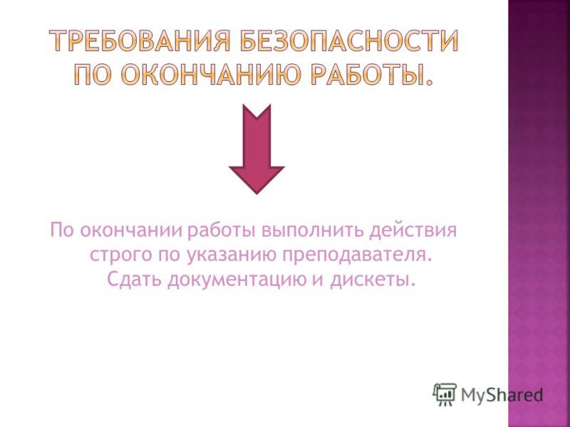 По окончании работы выполнить действия строго по указанию преподавателя. Сдать документацию и дискеты.
