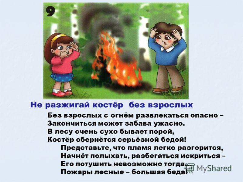Не разжигай костёр без взрослых Без взрослых с огнём развлекаться опасно – Закончиться может забава ужасно. В лесу очень сухо бывает порой, Костёр обернётся серьёзной бедой! Представьте, что пламя легко разгорится, Начнёт полыхать, разбегаться искрит