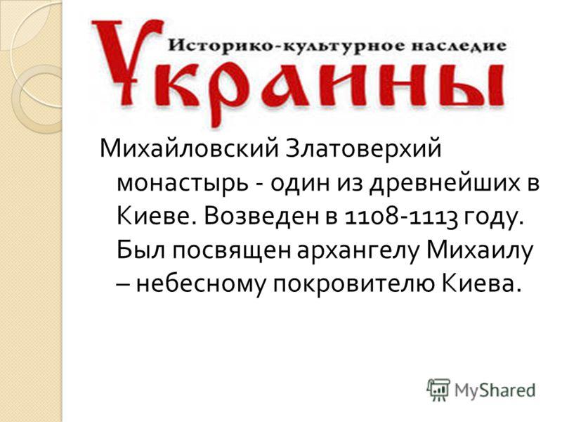 Михайловский Златоверхий монастырь - один из древнейших в Киеве. Возведен в 1108-1113 году. Был посвящен архангелу Михаилу – небесному покровителю Киева.